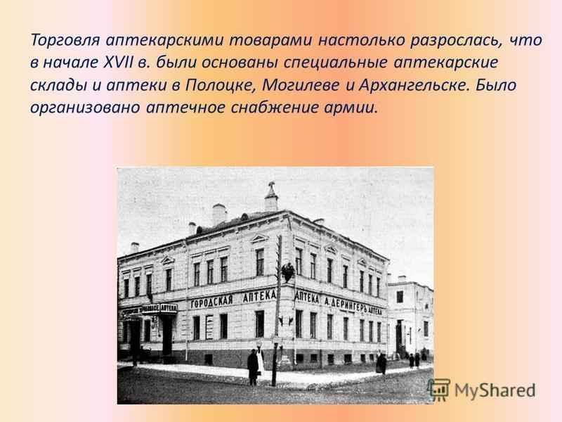 Торговля аптекарскими товарами настолько разрослась, что в начале XVII в. были основаны специальные аптекарские склады и аптеки в Полоцке, Могилеве и Архангельске. Было организовано аптечное снабжение армии.