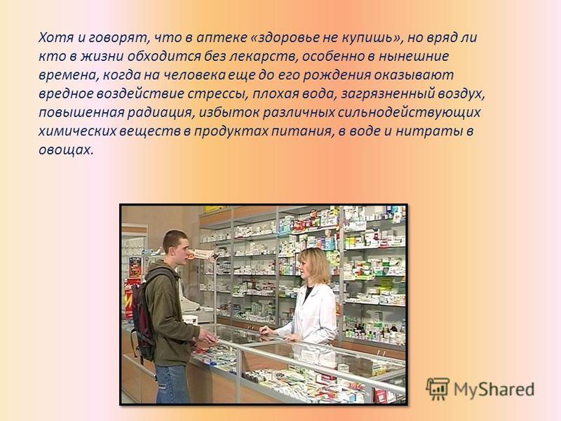 Хотя и говорят, что в аптеке «здоровье не купишь», но вряд ли кто в жизни обходится без лекарств, особенно в нынешние времена, когда на человека еще до его рождения оказывают вредное воздействие стрессы, плохая вода, загрязненный воздух, повышенная р