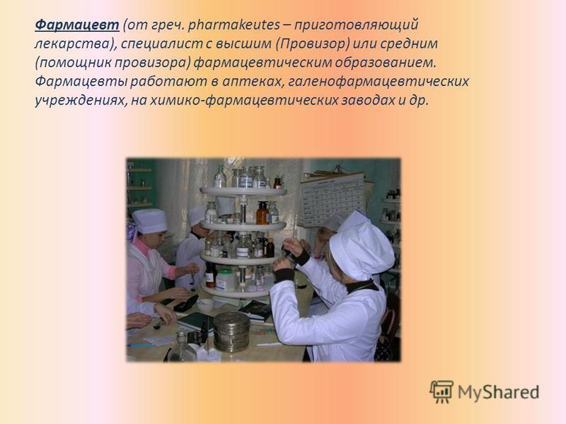 Фармацевт (от греч. pharmakeutes – приготовляющий лекарства), специалист с высшим (Провизор) или средним (помощник провизора) фармацевтическим образованием. Фармацевты работают в аптеках, галенофармацевтических учреждениях, на химико-фармацевтических