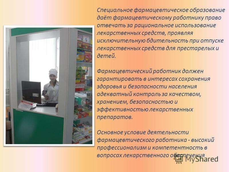 Специальное фармацевтическое образование даёт фармацевтическому работнику право отвечать за рациональное использование лекарственных средств, проявляя исключительную бдительность при отпуске лекарственных средств для престарелых и детей. Фармацевтиче