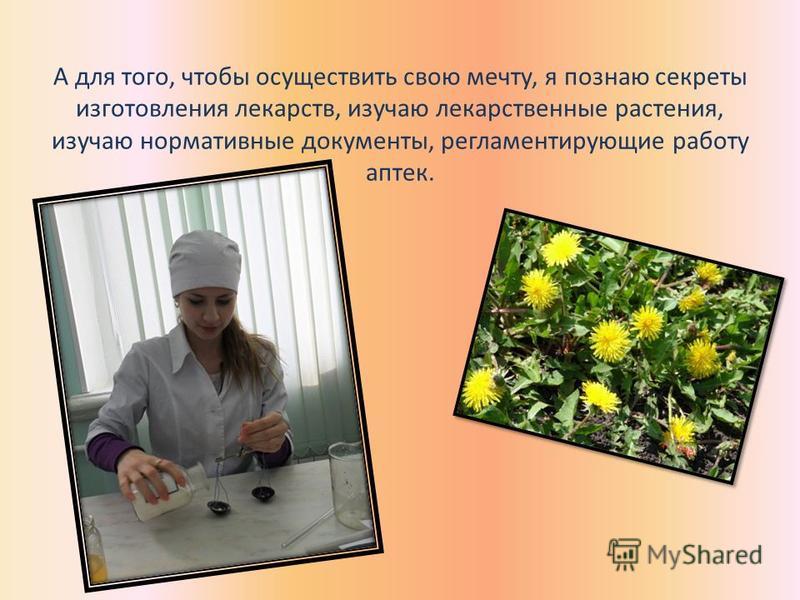 А для того, чтобы осуществить свою мечту, я познаю секреты изготовления лекарств, изучаю лекарственные растения, изучаю нормативные документы, регламентирующие работу аптек.