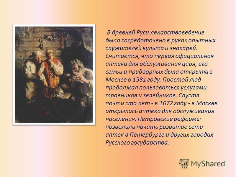 В древней Руси лекарствоведение было сосредоточено в руках опытных служителей культа и знахарей. Считается, что первая официальная аптека для обслуживания царя, его семьи и придворных была открыта в Москве в 1581 году. Простой люд продолжал пользоват