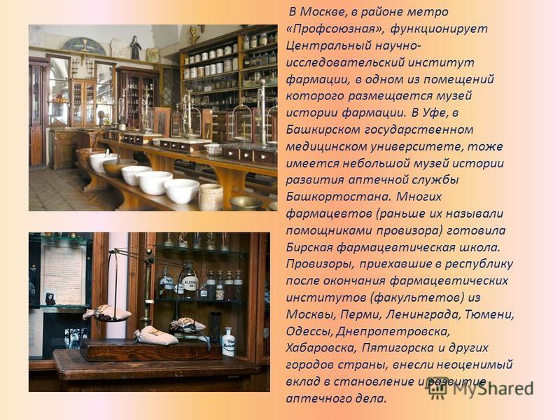 В Москве, в районе метро «Профсоюзная», функционирует Центральный научно- исследовательский институт фармации, в одном из помещений которого размещается музей истории фармации. В Уфе, в Башкирском государственном медицинском университете, тоже имеетс