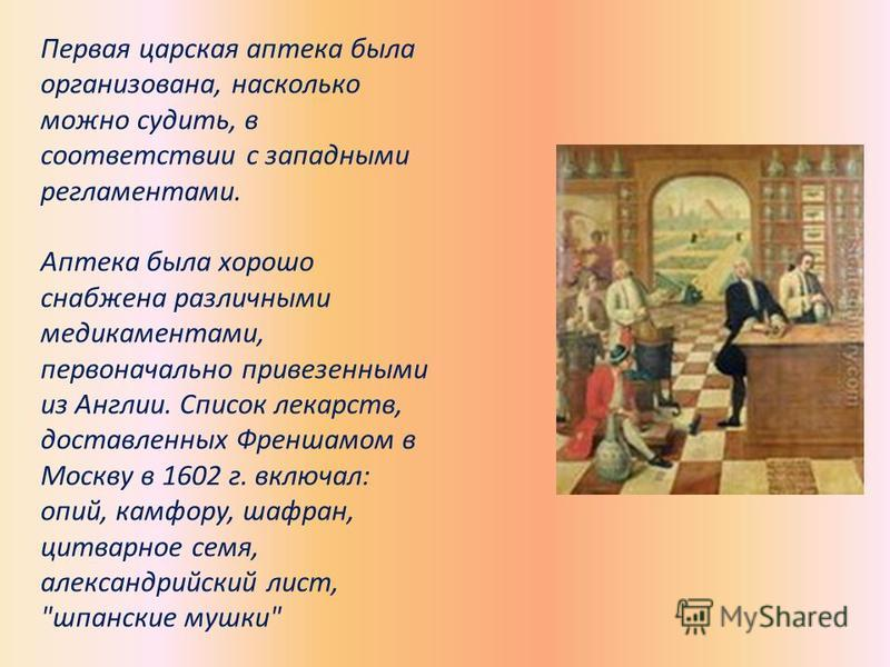 Первая царская аптека была организована, насколько можно судить, в соответствии с западными регламентами. Аптека была хорошо снабжена различными медикаментами, первоначально привезенными из Англии. Список лекарств, доставленных Френшамом в Москву в 1