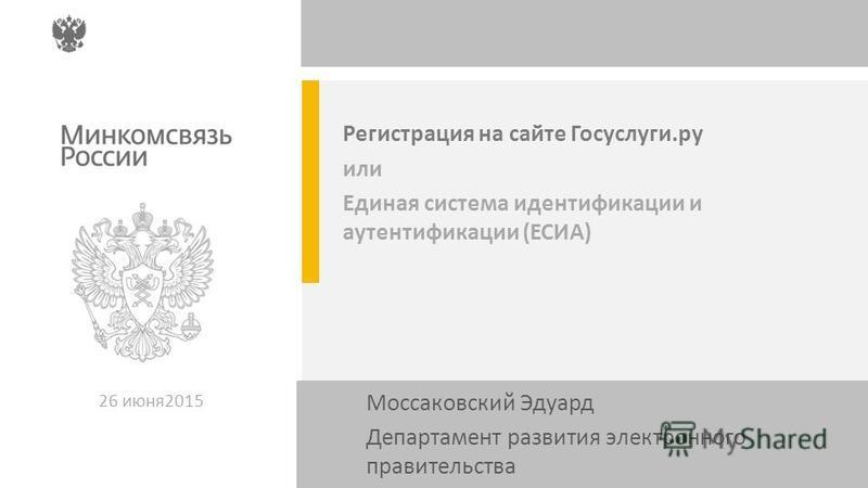 Регистрация на сайте Госуслуги.ру или Единая система идентификации и аутентификации (ЕСИА) 26 июня 2015 Моссаковский Эдуард Департамент развития электронного правительства