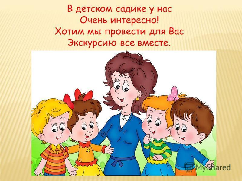 В детском садике у нас Очень интересно! Хотим мы провести для Вас Экскурсию все вместе.