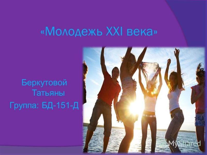 «Молодежь ХХI века» Беркутовой Татьяны Группа: БД-151-Д