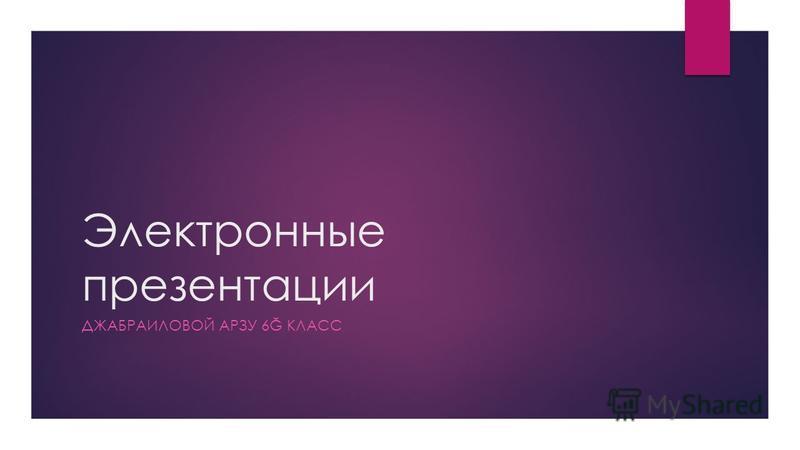 Электронные презентации ДЖАБРАИЛОВОЙ АРЗУ 6Ğ КЛАСС