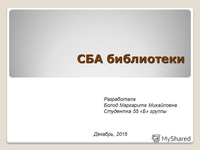 СБА библиотеки Декабрь, 2015 Разработала Болод Маргарита Михайловна Студентка 55 «Б» группы