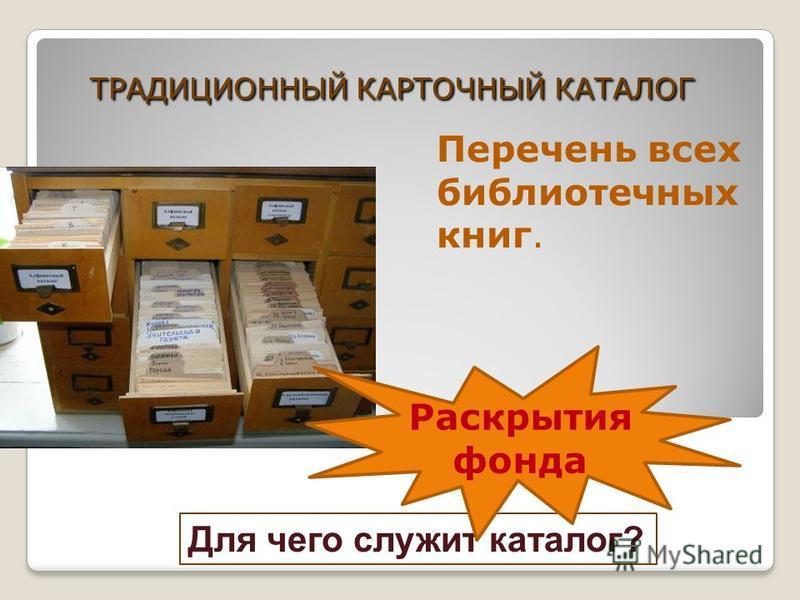 ТРАДИЦИОННЫЙ КАРТОЧНЫЙ КАТАЛОГ Перечень всех библиотечных книг. Для чего служит каталог? Раскрытия фонда