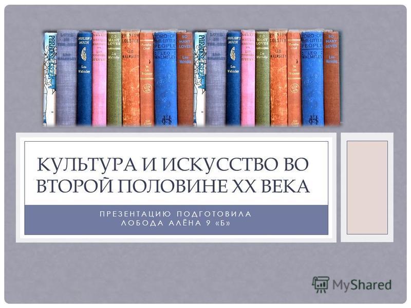 ПРЕЗЕНТАЦИЮ ПОДГОТОВИЛА ЛОБОДА АЛЁНА 9 «Б» КУЛЬТУРА И ИСКУССТВО ВО ВТОРОЙ ПОЛОВИНЕ XX ВЕКА