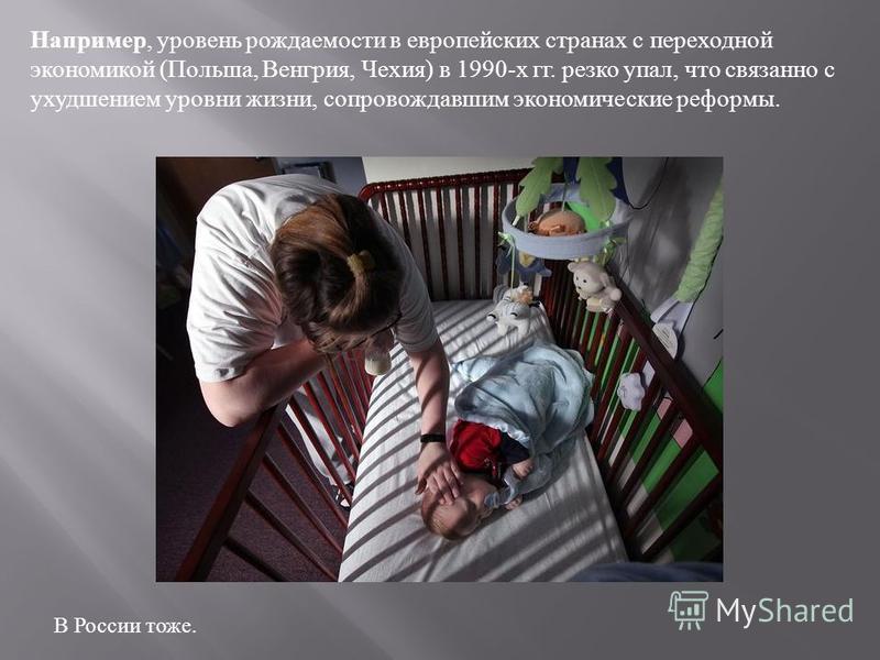 Например, уровень рождаемости в европейских странах с переходной экономикой ( Польша, Венгрия, Чехия ) в 1990- х гг. резко упал, что связанно с ухудшением уровни жизни, сопровождавшим экономические реформы. В России тоже.