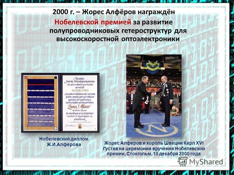 2000 г. – Жорес Алфёров награждён Нобелевской премией за развитие полупроводниковых гетероструктур для высокоскоростной оптоэлектроники Жорес Алферов и король Швеции Карл XVI Густав на церемонии вручения Нобелевской премии, Стокгольм, 10 декабря 2000