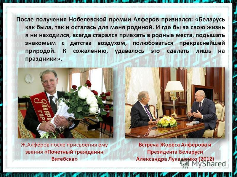 После получения Нобелевской премии Алферов признался: «Беларусь как была, так и осталась для меня родиной. И где бы за свою жизнь я ни находился, всегда старался приехать в родные места, подышать знакомым с детства воздухом, полюбоваться прекраснейше