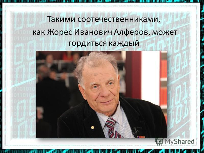 Такими соотечественниками, как Жорес Иванович Алферов, может гордиться каждый