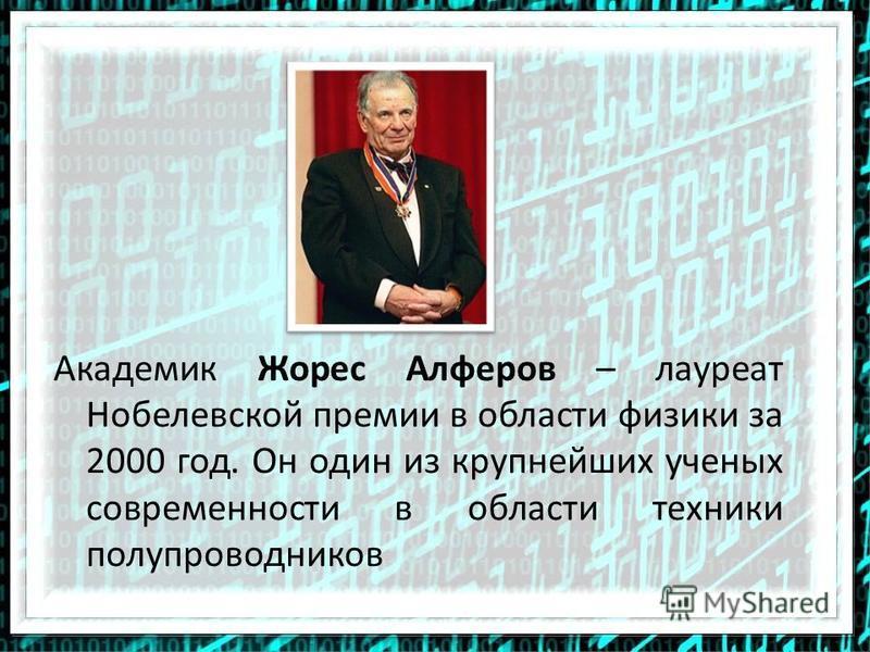 Академик Жорес Алферов – лауреат Нобелевской премии в области физики за 2000 год. Он один из крупнейших ученых современности в области техники полупроводников