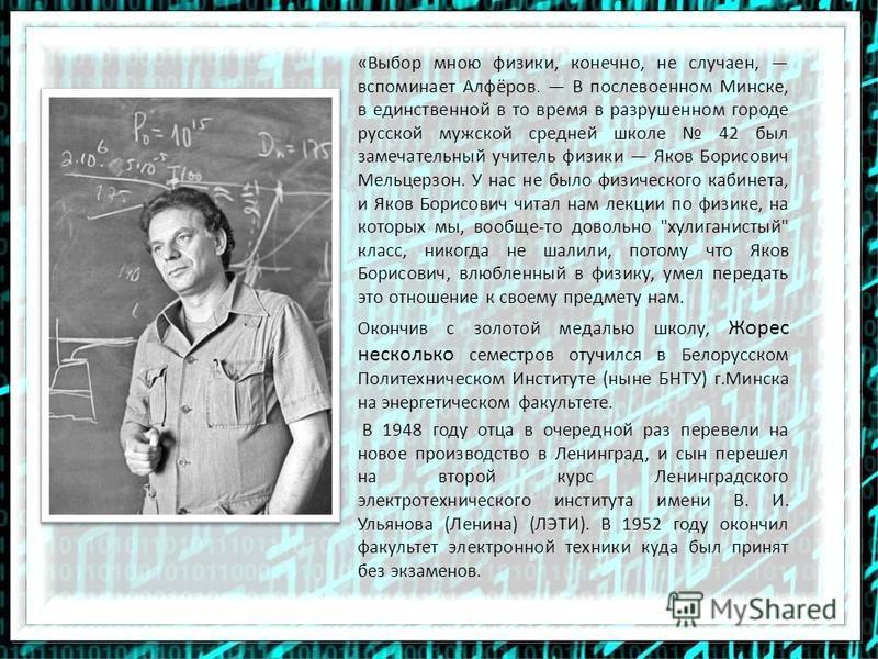 «Выбор мною физики, конечно, не случаен, вспоминает Алфёров. В послевоенном Минске, в единственной в то время в разрушенном городе русской мужской средней школе 42 был замечательный учитель физики Яков Борисович Мельцерзон. У нас не было физического
