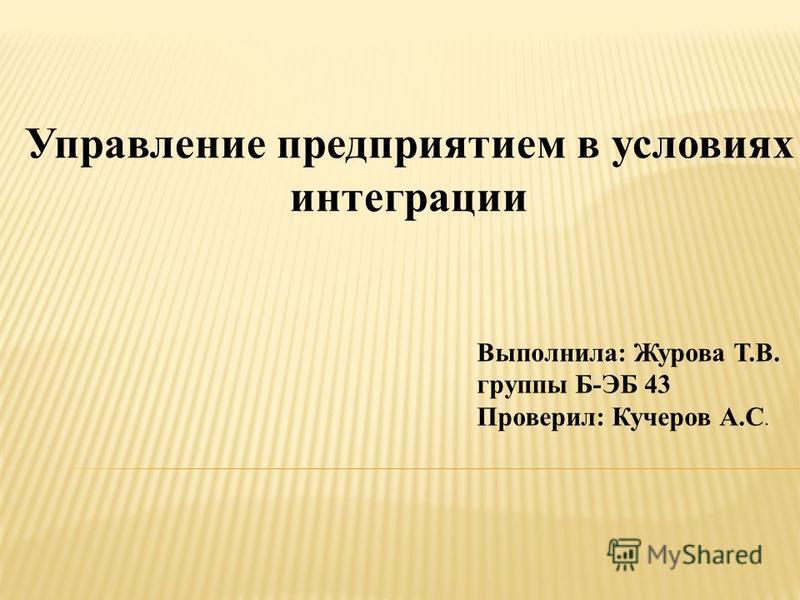 Управление предприятием в условиях интеграции Выполнила: Журова Т.В. группы Б-ЭБ 43 Проверил: Кучеров А.С.