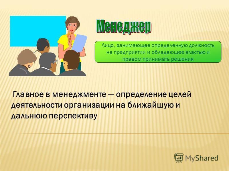 Лицо, занимающее определенную должность на предприятии и обладающее властью и правом принимать решения Главное в менеджменте определение целей деятельности организации на ближайшую и дальнюю перспективу