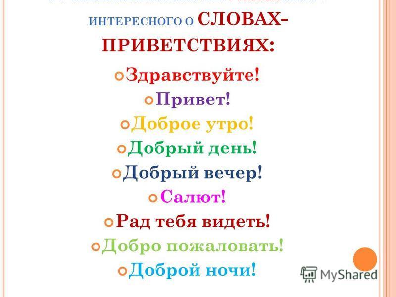 И З ИНТЕРНЕТА И КНИГ МЫ УЗНАЛИ МНОГО ИНТЕРЕСНОГО О СЛОВАХ - ПРИВЕТСТВИЯХ : Здравствуйте! Привет! Доброе утро! Добрый день! Добрый вечер! Салют! Рад тебя видеть! Добро пожаловать! Доброй ночи!