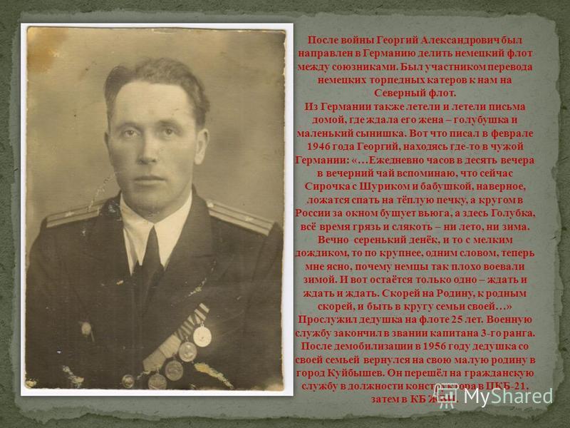 После войны Георгий Александрович был направлен в Германию делить немецкий флот между союзниками. Был участником перевода немецких торпедных катеров к нам на Северный флот. Из Германии также летели и летели письма домой, где ждала его жена – голубушк