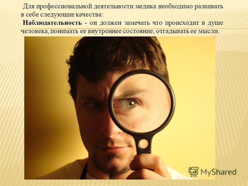 Для профессиональной деятельности медика необходимо развивать в себе следующие качества: Наблюдательность - он должен замечать что происходит в душе человека, понимать ее внутреннее состояние, отгадывать ее мысли.