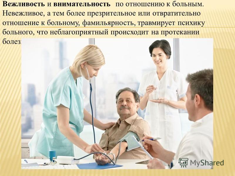 Вежливость и внимательность по отношению к больным. Невежливое, а тем более презрительное или отвратительно отношение к больному, фамильярность, травмирует психику больного, что неблагоприятный происходит на протекании болезни.