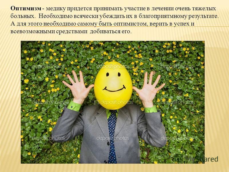 Оптимизм - медику придется принимать участие в лечении очень тяжелых больных. Необходимо всячески убеждать их в благоприятному результате. А для этого необходимо самому быть оптимистом, верить в успех и всевозможными средствами добиваться его.