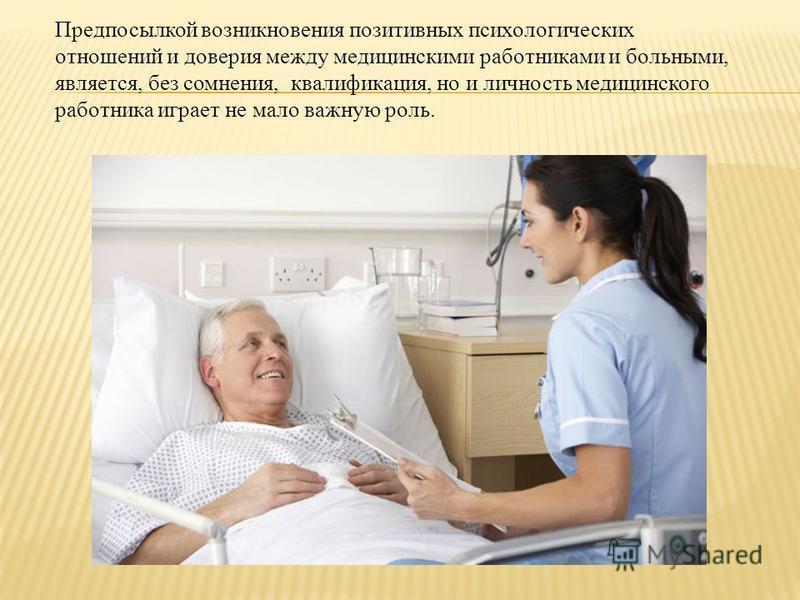 Предпосылкой возникновения позитивных психологических отношений и доверия между медицинскими работниками и больными, является, без сомнения, квалификация, но и личность медицинского работника играет не мало важную роль.