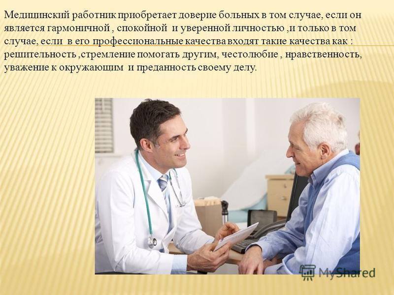 Медицинский работник приобретает доверие больных в том случае, если он является гармоничной, спокойной и уверенной личностью,и только в том случае, если в его профессиональные качества входят такие качества как : решительность,стремление помогать дру