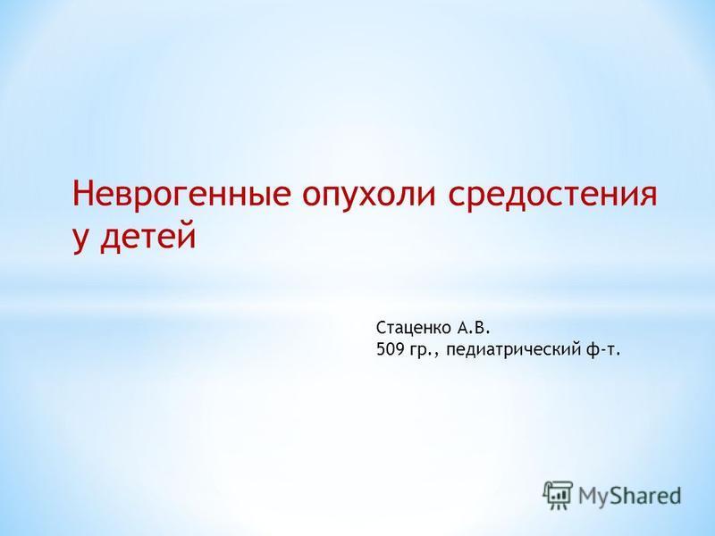 Неврогенные опухоли средостения у детей Стаценко А.В. 509 гр., педиатрический ф-т.