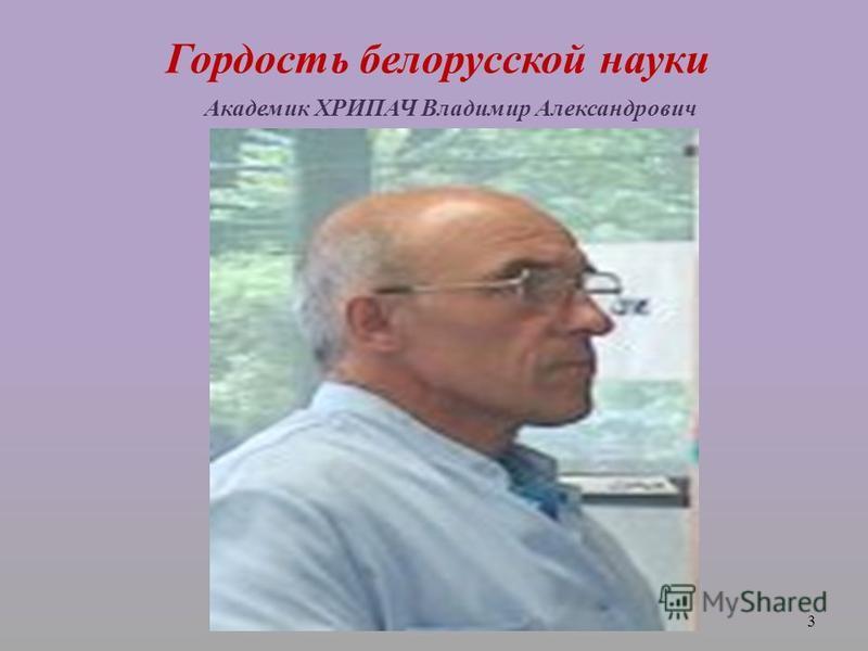 Гордость белорусской науки Академик ХРИПАЧ Владимир Александрович 3