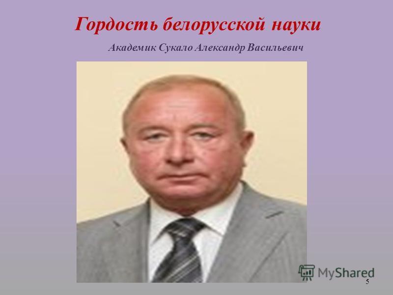 Гордость белорусской науки Академик Сукало Александр Васильевич 5