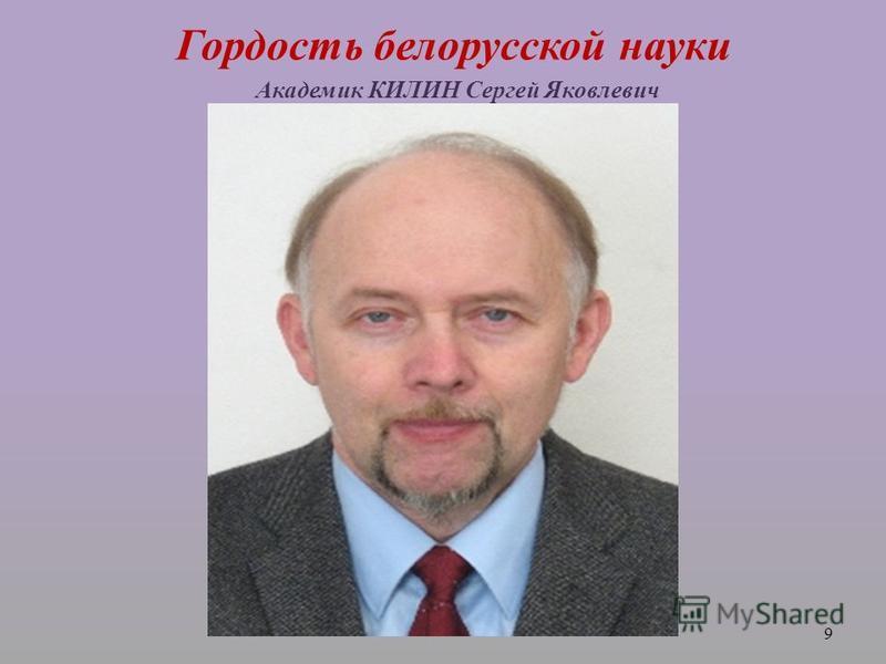 Гордость белорусской науки Академик КИЛИН Сергей Яковлевич 9