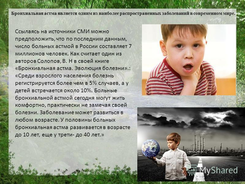 Бронхиальная астма является одним из наиболее распространенных заболеваний в современном мире. Ссылаясь на источники СМИ можно предположить, что по последним данным, число больных астмой в России составляет 7 миллионов человек. Как считает один из ав