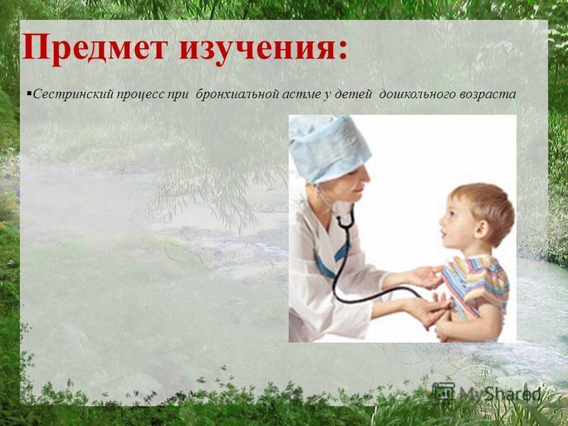 Предмет изучения: Сестринский процесс при бронхиальной астме у детей дошкольного возраста