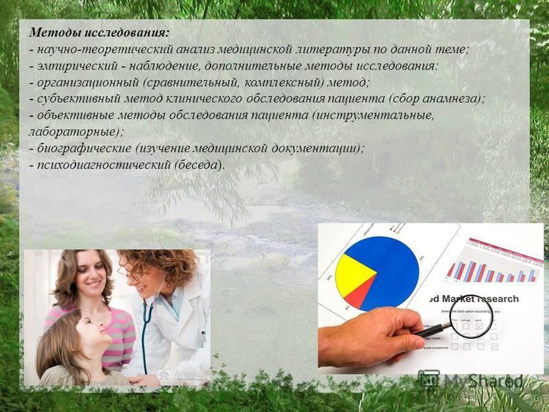 Методы исследования: - научно-теоретический анализ медицинской литературы по данной теме; - эмпирический - наблюдение, дополнительные методы исследования: - организационный (сравнительный, комплексный) метод; - субъективный метод клинического обследо