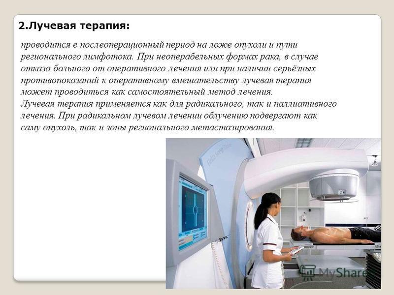 2. Лучевая терапия: проводится в послеоперационный период на ложе опухоли и пути регионального лимфотока. При неоперабельных формах рака, в случае отказа больного от оперативного лечения или при наличии серьёзных противопоказаний к оперативному вмеша