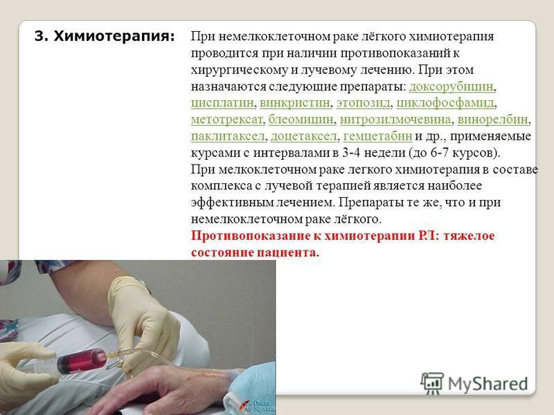 3. Химиотерапия: При немелкоклеточном раке лёгкого химиотерапия проводится при наличии противопоказаний к хирургическому и лучевому лечению. При этом назначаются следующие препараты: доксорубицин, цисплатин, винкристин, этопозид, циклофосфамид, метот