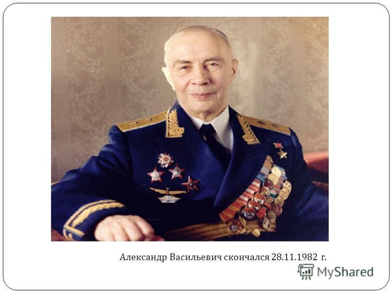 Александр Васильевич скончался 28.11.1982 г.