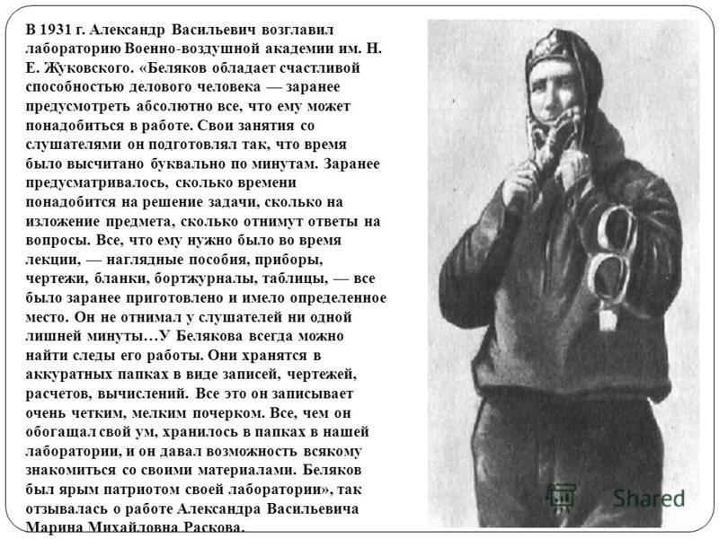 В 1931 г. Александр Васильевич возглавил лабораторию Военно-воздушной академии им. Н. Е. Жуковского. «Беляков обладает счастливой способностью делового человека заранее предусмотреть абсолютно все, что ему может понадобиться в работе. Свои занятия со