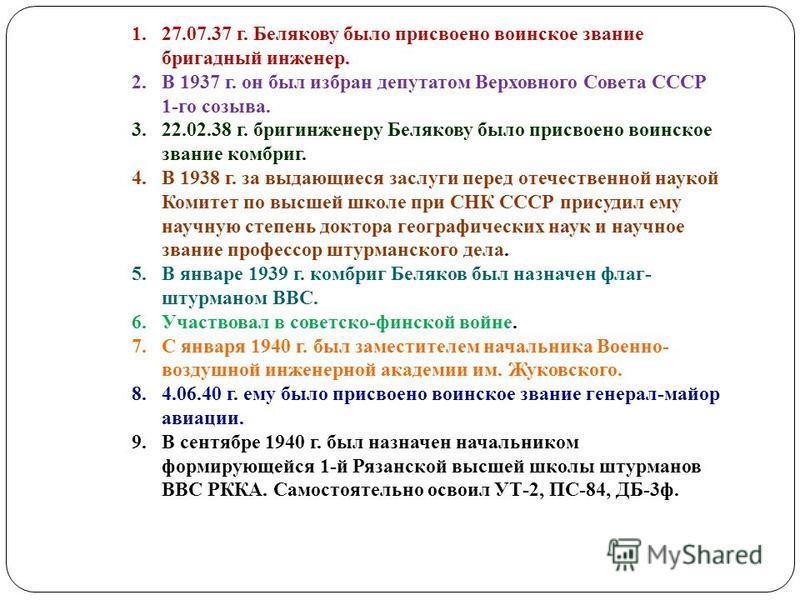1.27.07.37 г. Белякову было присвоено воинское звание бригадный инженер. 2. В 1937 г. он был избран депутатом Верховного Совета СССР 1-го созыва. 3.22.02.38 г. бриг инженеру Белякову было присвоено воинское звание комбриг. 4. В 1938 г. за выдающиеся