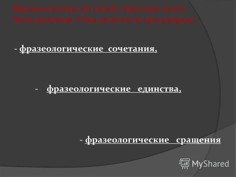 Фразеологизмы по своей структуре могут быть разными. Они делятся на три разряда: - фразеологические сочетания, -фразеологические единства, - фразеологические сращения