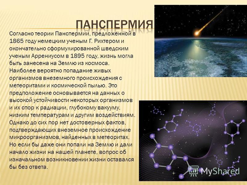 Согласно теории Панспермии, предложенной в 1865 году немецким ученым Г. Рихтером и окончательно сформулированной шведским ученым Аррениусом в 1895 году, жизнь могла быть занесена на Землю из космоса. Наиболее вероятно попадание живых организмов внезе