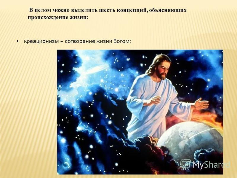 В целом можно выделить шесть концепций, объясняющих происхождение жизни: креационизм – сотворение жизни Богом;