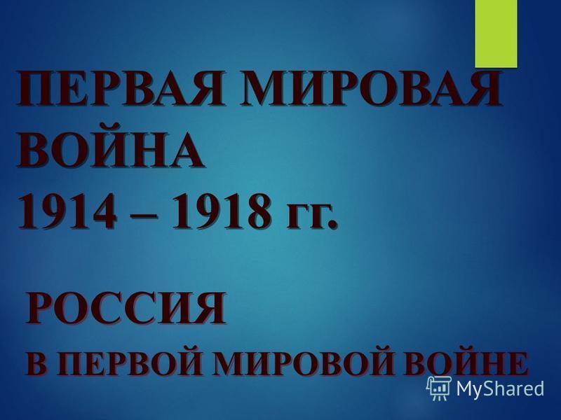 ПЕРВАЯ МИРОВАЯ ВОЙНА 1914 – 1918 гг. РОССИЯ В ПЕРВОЙ МИРОВОЙ ВОЙНЕ РОССИЯ В ПЕРВОЙ МИРОВОЙ ВОЙНЕ
