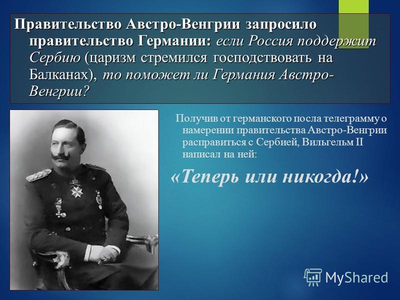 Получив от германского посла телеграмму о намерении правительства Австро-Венгрии расправиться с Сербией, Вильгельм II написал на ней: «Теперь или никогда!» Правительство Австро-Венгрии запросило правительство Германии: если Россия поддержит Сербию (ц