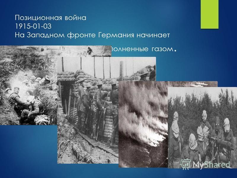 Позиционная война 1915-01-03 На Западном фронте Германия начинает использовать снаряды, наполненные газом.