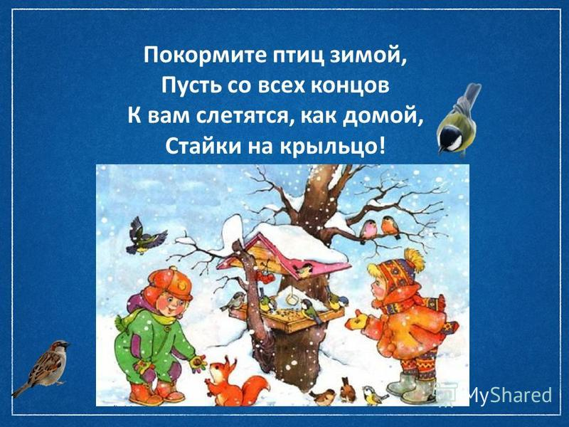 Покормите птиц зимой, Пусть со всех концов К вам слетятся, как домой, Стайки на крыльцо!