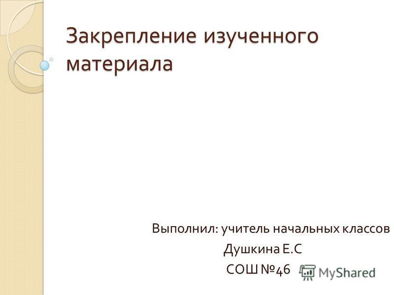 Закрепление изученного материала Выполнил : учитель начальных классов Душкина Е. С СОШ 46